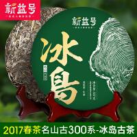 新益号 普洱茶生茶 2017春茶现货发售 古300名山 冰岛古树茶357g/饼